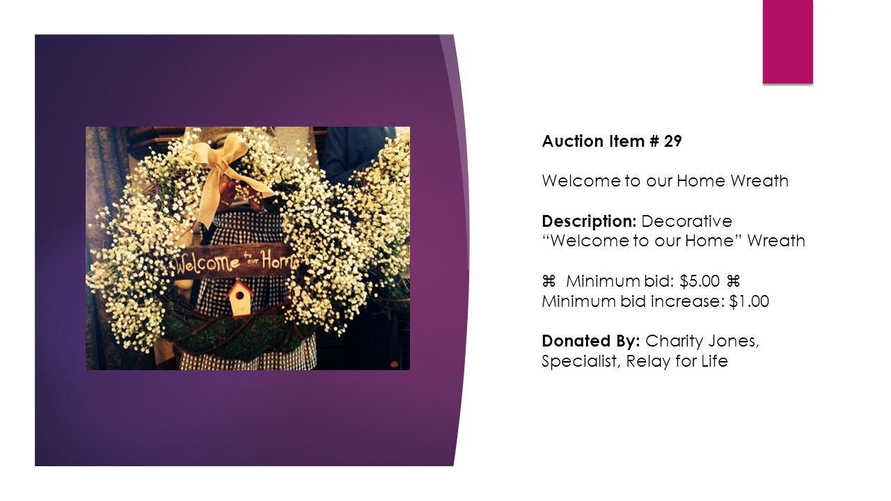 Auction Item # 29 Welcome to our Home Wreath Description: Decorative Welcome to our Home Wreath  Minimum bid: $5.00  Minimum bid increase: $1.00 Donated By: Charity Jones, Specialist, Relay for Life