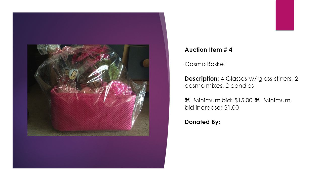 Auction Item # 4 Cosmo Basket Description: 4 Glasses w/ glass stirrers, 2 cosmo mixes, 2 candles  Minimum bid: $15.00  Minimum bid increase: $1.00 Donated By: