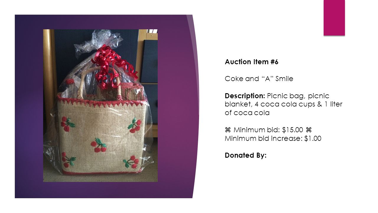 Auction Item #6 Coke and A Smile Description: Picnic bag, picnic blanket, 4 coca cola cups & 1 liter of coca cola  Minimum bid: $15.00  Minimum bid increase: $1.00 Donated By: