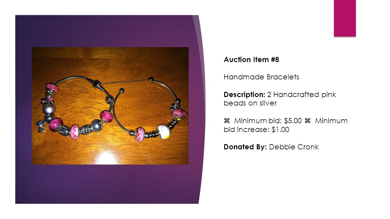 Auction Item #8 Handmade Bracelets Description: 2 Handcrafted pink beads on silver  Minimum bid: $5.00  Minimum bid increase: $1.00 Donated By: Debbie Cronk