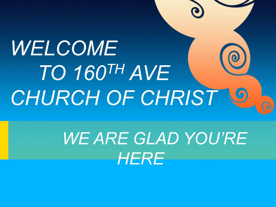 WELCOME TO 160 TH AVE CHURCH OF CHRIST WE ARE GLAD YOU'RE HERE