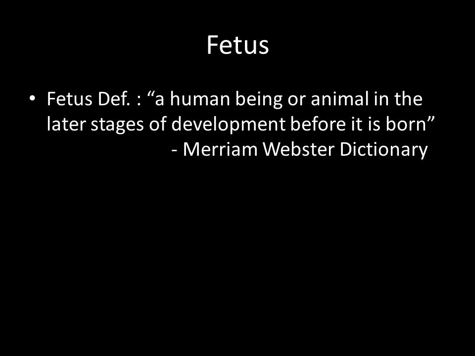 "Fetus Fetus Def. : ""a human being or animal in the later stages of development before it is born"" - Merriam Webster Dictionary"