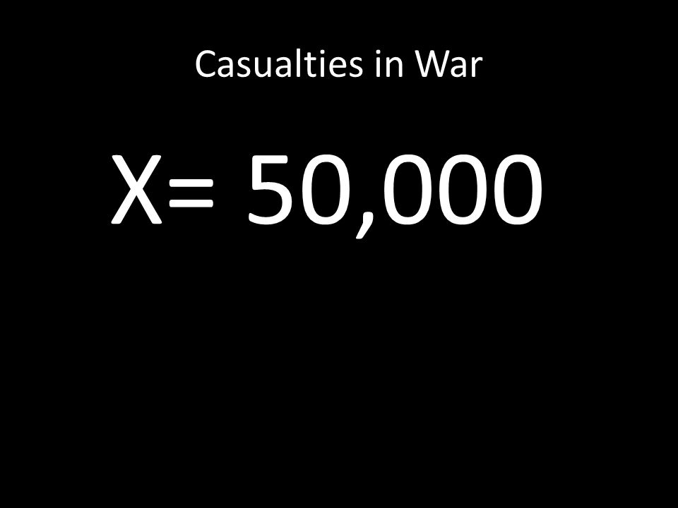 Casualties in War X= 50,000