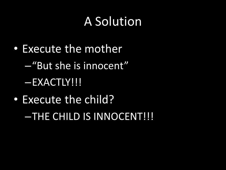 "A Solution Execute the mother – ""But she is innocent"" – EXACTLY!!! Execute the child? – THE CHILD IS INNOCENT!!!"