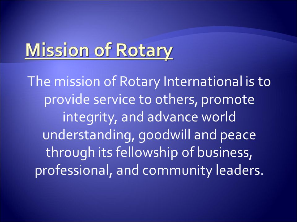The mission of Rotary International is to provide service to others, promote integrity, and advance world understanding, goodwill and peace through it