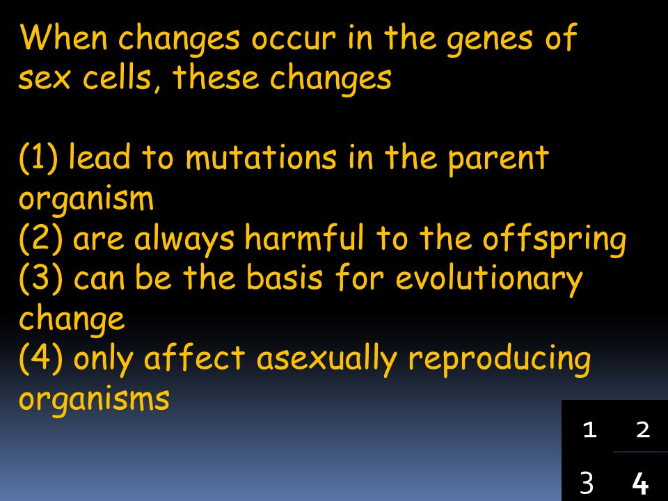 4 3 12 When changes occur in the genes of sex cells, these changes (1) lead to mutations in the parent organism (2) are always harmful to the offspring (3) can be the basis for evolutionary change (4) only affect asexually reproducing organisms