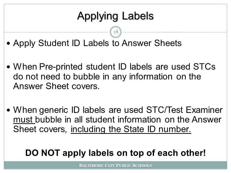 B ALTIMORE C ITY P UBLIC S CHOOLS Applying Labels Apply Student ID Labels to Answer Sheets When Pre-printed student ID labels are used STCs do not need to bubble in any information on the Answer Sheet covers.