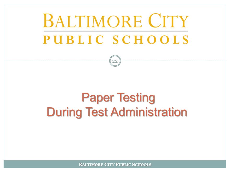 B ALTIMORE C ITY P UBLIC S CHOOLS Paper Testing During Test Administration Paper Testing During Test Administration 22