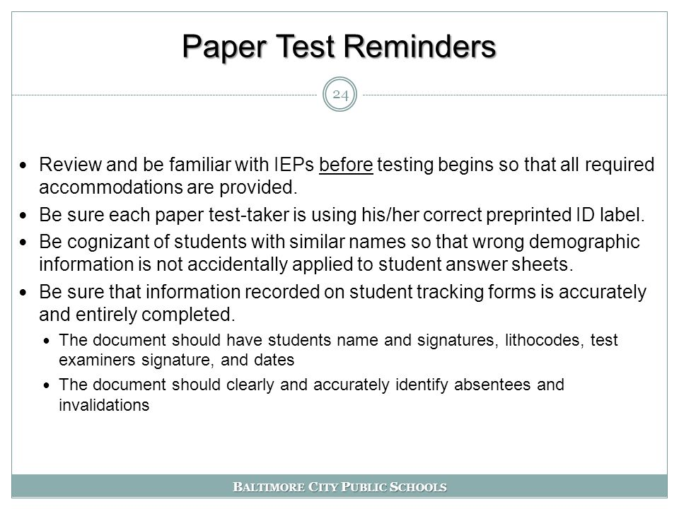 B ALTIMORE C ITY P UBLIC S CHOOLS Paper Test Reminders Review and be familiar with IEPs before testing begins so that all required accommodations are provided.
