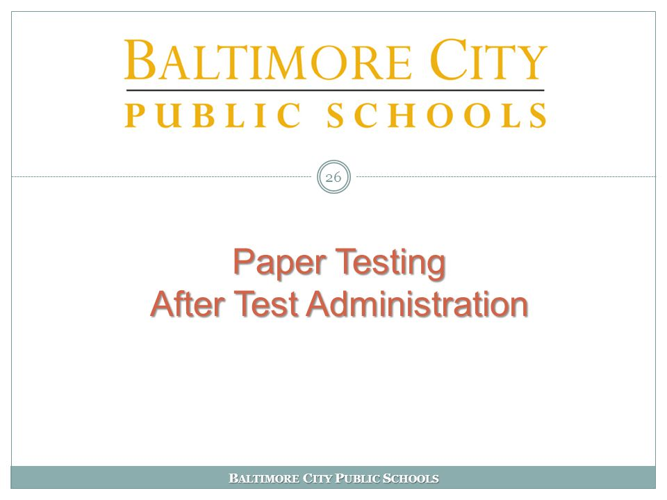 B ALTIMORE C ITY P UBLIC S CHOOLS Paper Testing After Test Administration Paper Testing After Test Administration 26