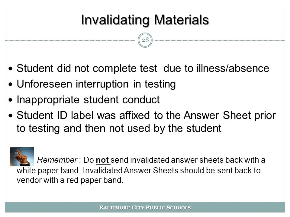 B ALTIMORE C ITY P UBLIC S CHOOLS Invalidating Materials Student did not complete test due to illness/absence Unforeseen interruption in testing Inappropriate student conduct Student ID label was affixed to the Answer Sheet prior to testing and then not used by the student Remember : Do not send invalidated answer sheets back with a white paper band.