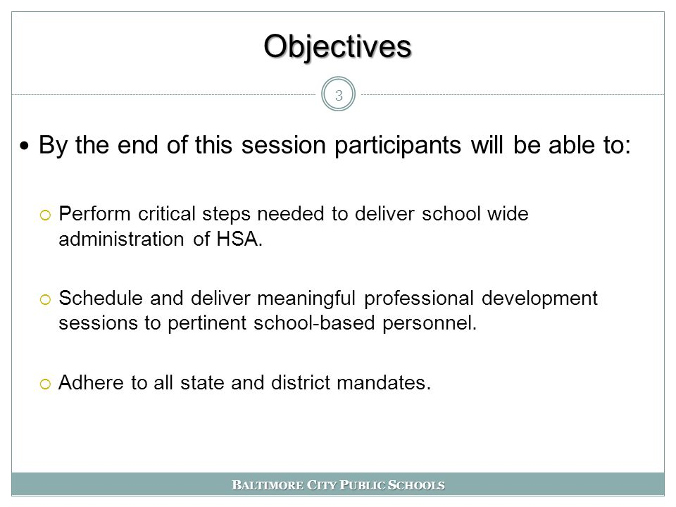B ALTIMORE C ITY P UBLIC S CHOOLS Objectives By the end of this session participants will be able to:  Perform critical steps needed to deliver school wide administration of HSA.