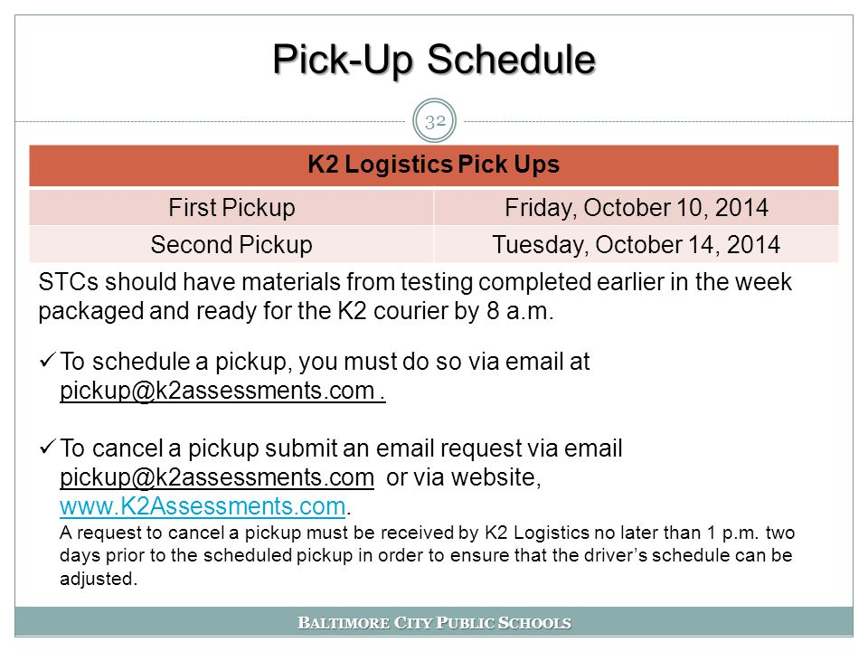 B ALTIMORE C ITY P UBLIC S CHOOLS Pick-Up Schedule 32 K2 Logistics Pick Ups First PickupFriday, October 10, 2014 Second PickupTuesday, October 14, 2014 STCs should have materials from testing completed earlier in the week packaged and ready for the K2 courier by 8 a.m.
