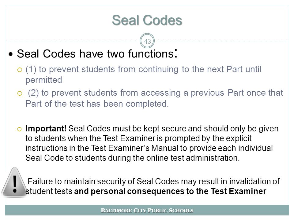 B ALTIMORE C ITY P UBLIC S CHOOLS Seal Codes 43 Seal Codes have two functions :  (1) to prevent students from continuing to the next Part until permitted  (2) to prevent students from accessing a previous Part once that Part of the test has been completed.