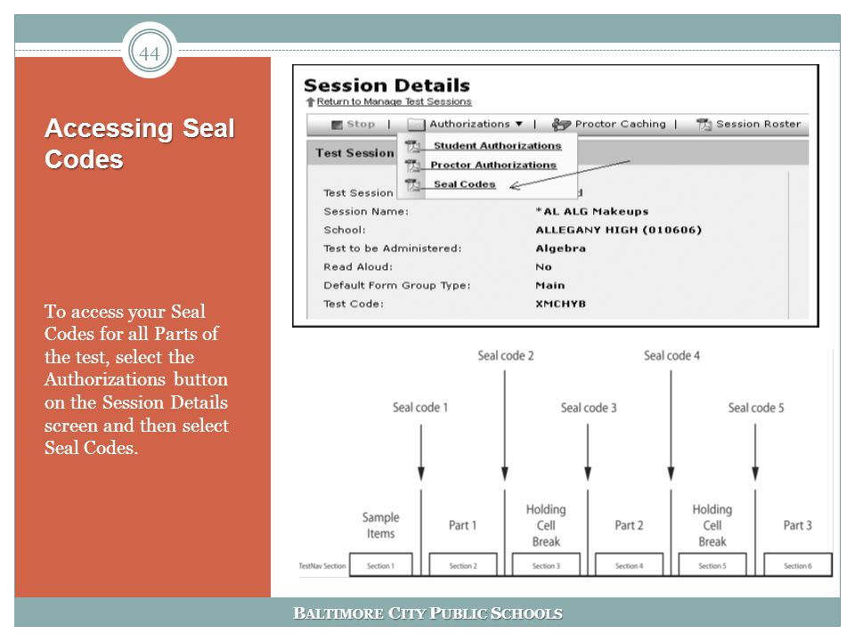 B ALTIMORE C ITY P UBLIC S CHOOLS Accessing Seal Codes To access your Seal Codes for all Parts of the test, select the Authorizations button on the Session Details screen and then select Seal Codes.