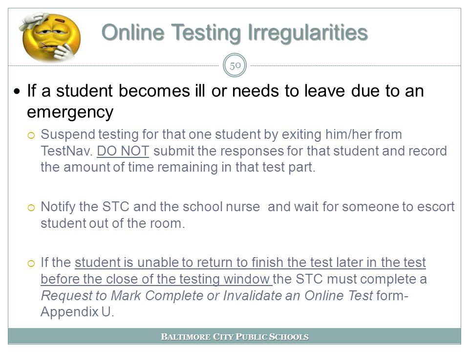 B ALTIMORE C ITY P UBLIC S CHOOLS Online Testing Irregularities If a student becomes ill or needs to leave due to an emergency  Suspend testing for that one student by exiting him/her from TestNav.