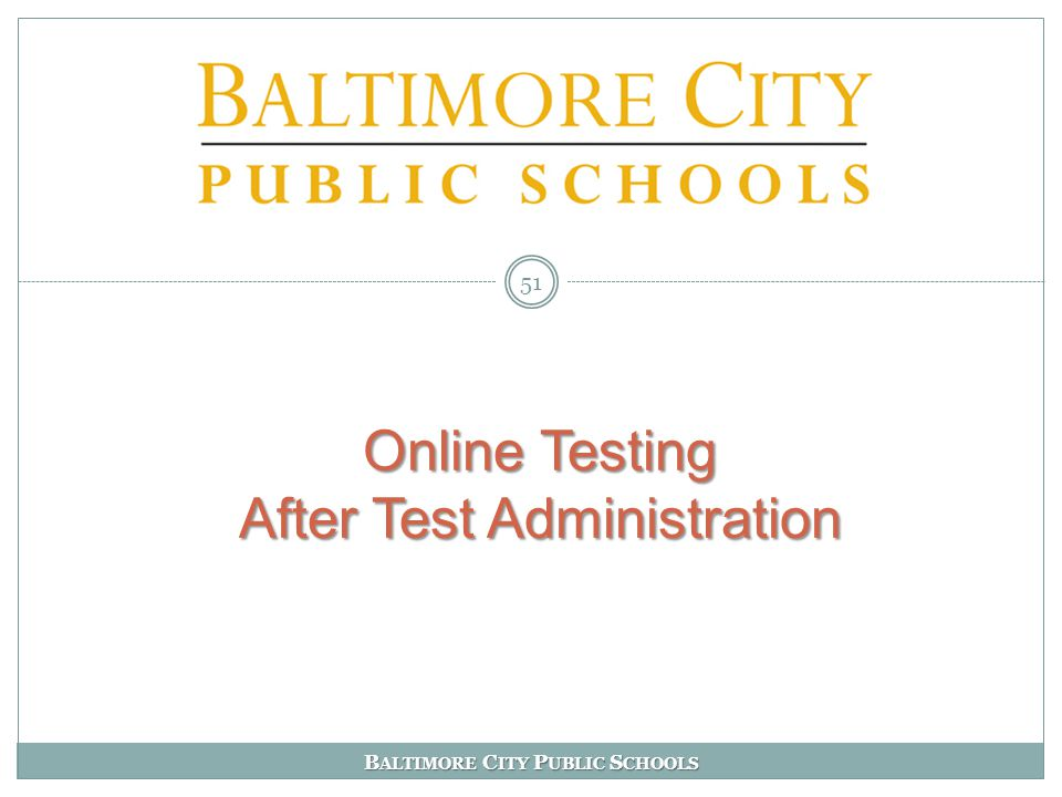 B ALTIMORE C ITY P UBLIC S CHOOLS Online Testing After Test Administration Online Testing After Test Administration 51
