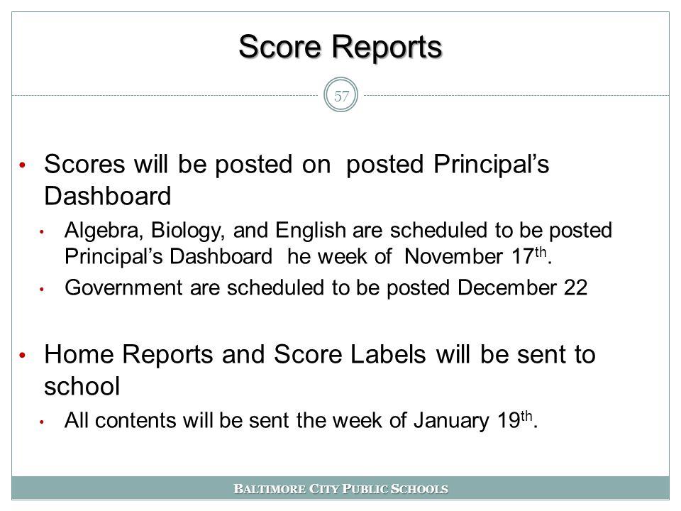 B ALTIMORE C ITY P UBLIC S CHOOLS Score Reports Scores will be posted on posted Principal's Dashboard Algebra, Biology, and English are scheduled to be posted Principal's Dashboard he week of November 17 th.