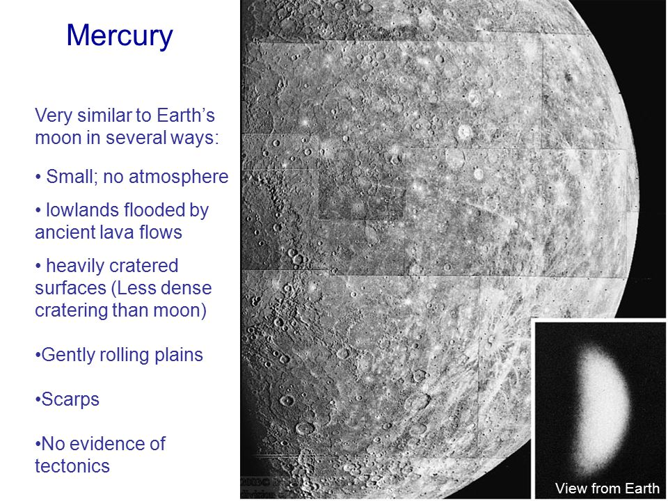 Mercury Very similar to Earth's moon in several ways: Small; no atmosphere lowlands flooded by ancient lava flows heavily cratered surfaces (Less dense cratering than moon) Gently rolling plains Scarps No evidence of tectonics View from Earth