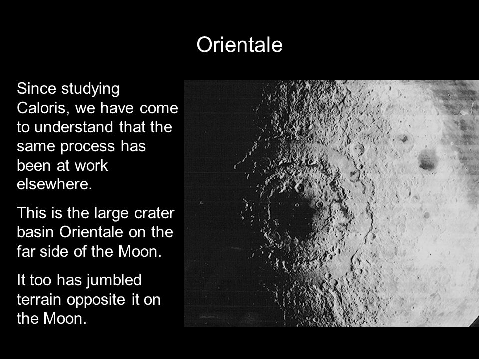 Orientale Since studying Caloris, we have come to understand that the same process has been at work elsewhere.