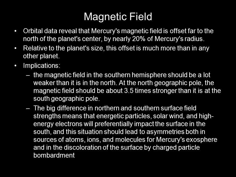Magnetic Field Orbital data reveal that Mercury s magnetic field is offset far to the north of the planet s center, by nearly 20% of Mercury s radius.