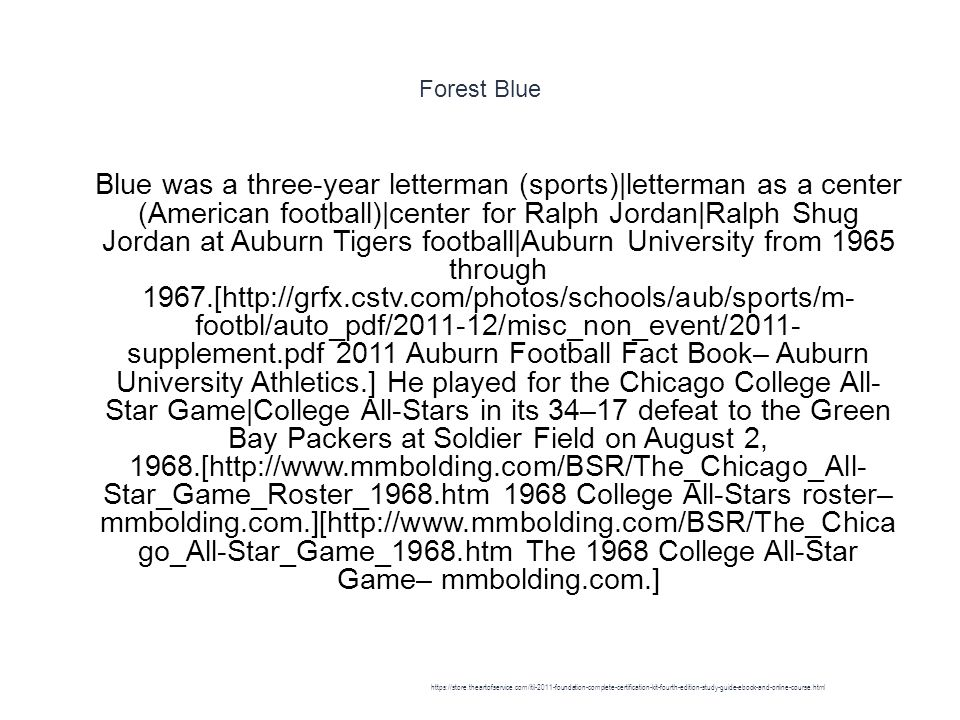 Forest Blue 1 Blue was a three-year letterman (sports)|letterman as a center (American football)|center for Ralph Jordan|Ralph Shug Jordan at Auburn Tigers football|Auburn University from 1965 through 1967.[http://grfx.cstv.com/photos/schools/aub/sports/m- footbl/auto_pdf/2011-12/misc_non_event/2011- supplement.pdf 2011 Auburn Football Fact Book– Auburn University Athletics.] He played for the Chicago College All- Star Game|College All-Stars in its 34–17 defeat to the Green Bay Packers at Soldier Field on August 2, 1968.[http://www.mmbolding.com/BSR/The_Chicago_All- Star_Game_Roster_1968.htm 1968 College All-Stars roster– mmbolding.com.][http://www.mmbolding.com/BSR/The_Chica go_All-Star_Game_1968.htm The 1968 College All-Star Game– mmbolding.com.] https://store.theartofservice.com/itil-2011-foundation-complete-certification-kit-fourth-edition-study-guide-ebook-and-online-course.html