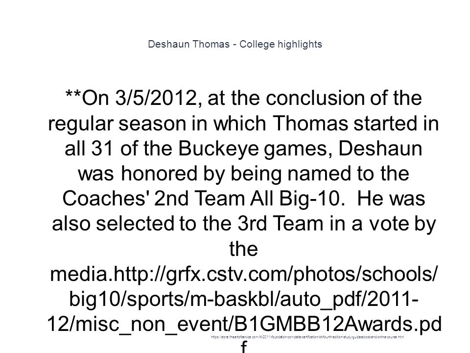 Deshaun Thomas - College highlights 1 **On 3/5/2012, at the conclusion of the regular season in which Thomas started in all 31 of the Buckeye games, Deshaun was honored by being named to the Coaches 2nd Team All Big-10.