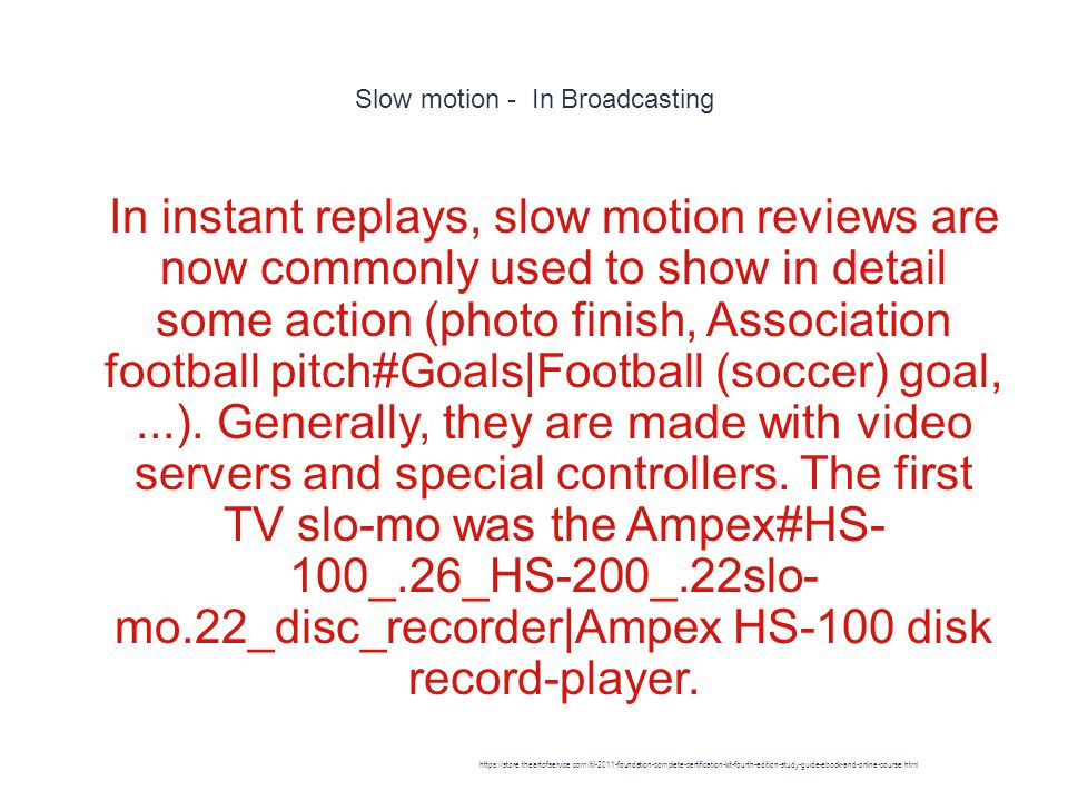 Slow motion - In Broadcasting 1 In instant replays, slow motion reviews are now commonly used to show in detail some action (photo finish, Association football pitch#Goals|Football (soccer) goal,...).