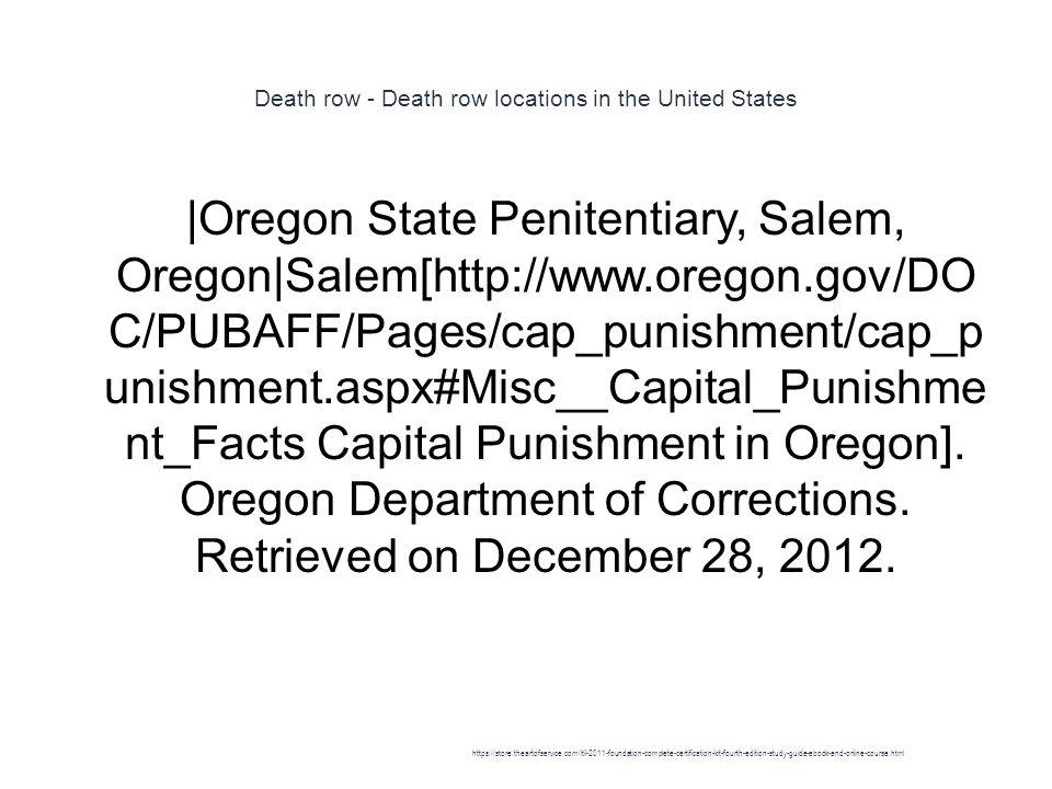 Death row - Death row locations in the United States 1 |Oregon State Penitentiary, Salem, Oregon|Salem[http://www.oregon.gov/DO C/PUBAFF/Pages/cap_punishment/cap_p unishment.aspx#Misc__Capital_Punishme nt_Facts Capital Punishment in Oregon].
