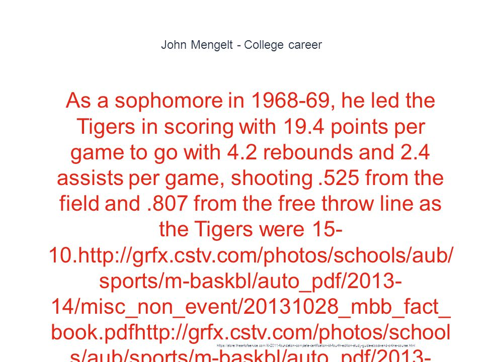 John Mengelt - College career 1 As a sophomore in 1968-69, he led the Tigers in scoring with 19.4 points per game to go with 4.2 rebounds and 2.4 assists per game, shooting.525 from the field and.807 from the free throw line as the Tigers were 15- 10.http://grfx.cstv.com/photos/schools/aub/ sports/m-baskbl/auto_pdf/2013- 14/misc_non_event/20131028_mbb_fact_ book.pdfhttp://grfx.cstv.com/photos/school s/aub/sports/m-baskbl/auto_pdf/2013- 14/misc_non_event/20131028_mbb_fact_ book.pdfMengelt was voted second team ALL-SEC UPI and AP and Frist Team by the coaches https://store.theartofservice.com/itil-2011-foundation-complete-certification-kit-fourth-edition-study-guide-ebook-and-online-course.html