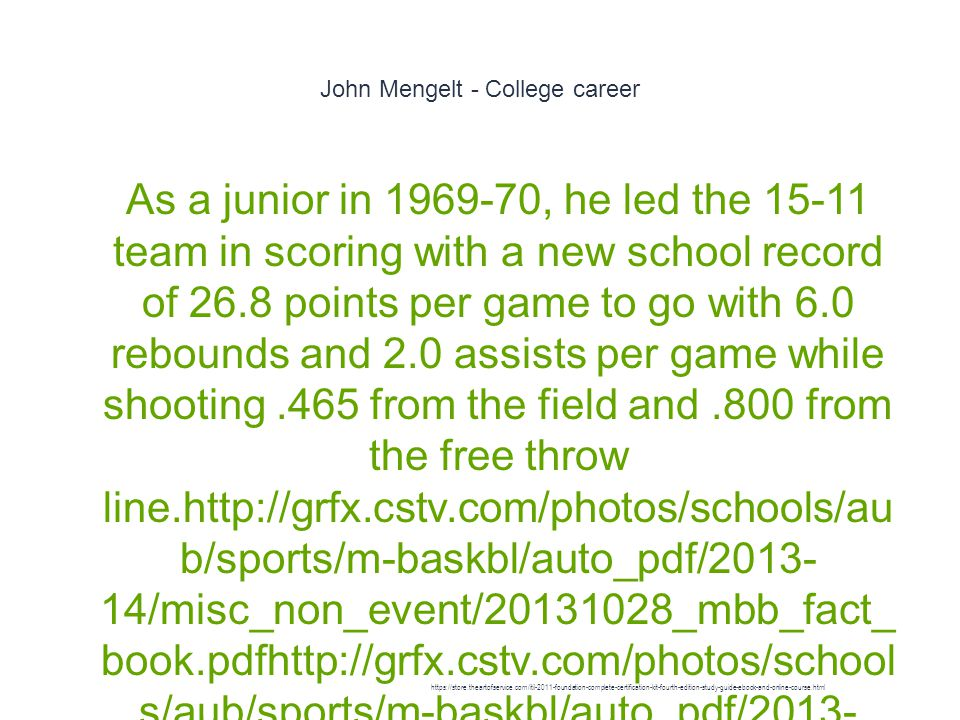 John Mengelt - College career 1 As a junior in 1969-70, he led the 15-11 team in scoring with a new school record of 26.8 points per game to go with 6.0 rebounds and 2.0 assists per game while shooting.465 from the field and.800 from the free throw line.http://grfx.cstv.com/photos/schools/au b/sports/m-baskbl/auto_pdf/2013- 14/misc_non_event/20131028_mbb_fact_ book.pdfhttp://grfx.cstv.com/photos/school s/aub/sports/m-baskbl/auto_pdf/2013- 14/misc_non_event/20131028_mbb_fact_ book.pdf On February 14, 1970 he set an Auburn record with 60 points in a game against the University of Alabama] He was named First team All-Southeastern Conference (SEC).http://grfx.cstv.com/photos/schools/ aub/sports/m-baskbl/auto_pdf/2013- 14/misc_non_event/20131028_mbb_fact_ book.pdf https://store.theartofservice.com/itil-2011-foundation-complete-certification-kit-fourth-edition-study-guide-ebook-and-online-course.html