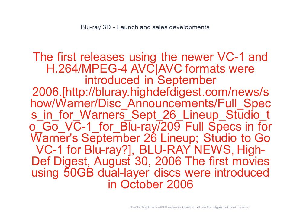 Blu-ray 3D - Launch and sales developments 1 The first releases using the newer VC-1 and H.264/MPEG-4 AVC|AVC formats were introduced in September 2006.[http://bluray.highdefdigest.com/news/s how/Warner/Disc_Announcements/Full_Spec s_in_for_Warners_Sept_26_Lineup_Studio_t o_Go_VC-1_for_Blu-ray/209 Full Specs in for Warner s September 26 Lineup; Studio to Go VC-1 for Blu-ray ], BLU-RAY NEWS, High- Def Digest, August 30, 2006 The first movies using 50GB dual-layer discs were introduced in October 2006 https://store.theartofservice.com/itil-2011-foundation-complete-certification-kit-fourth-edition-study-guide-ebook-and-online-course.html