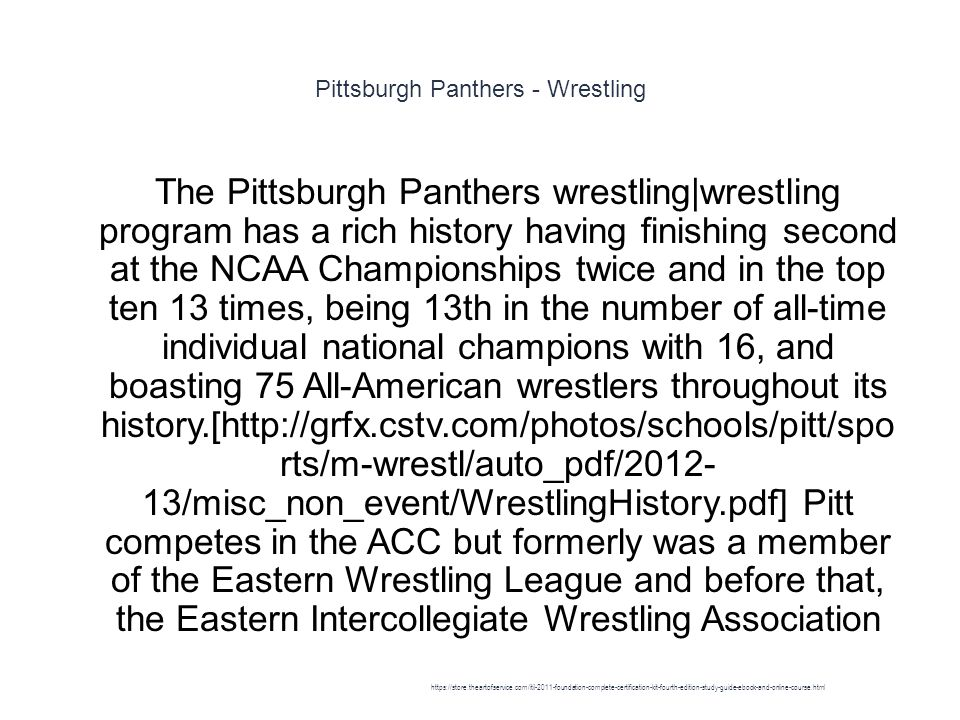 Pittsburgh Panthers - Wrestling 1 The Pittsburgh Panthers wrestling|wrestling program has a rich history having finishing second at the NCAA Championships twice and in the top ten 13 times, being 13th in the number of all-time individual national champions with 16, and boasting 75 All-American wrestlers throughout its history.[http://grfx.cstv.com/photos/schools/pitt/spo rts/m-wrestl/auto_pdf/2012- 13/misc_non_event/WrestlingHistory.pdf] Pitt competes in the ACC but formerly was a member of the Eastern Wrestling League and before that, the Eastern Intercollegiate Wrestling Association https://store.theartofservice.com/itil-2011-foundation-complete-certification-kit-fourth-edition-study-guide-ebook-and-online-course.html