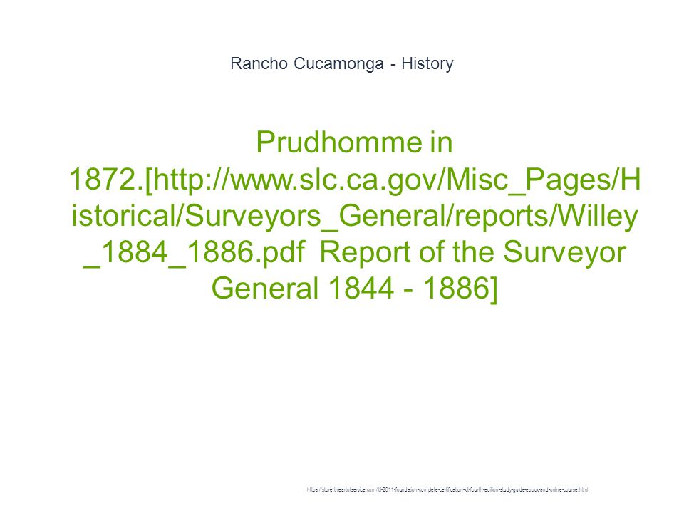Rancho Cucamonga - History 1 Prudhomme in 1872.[http://www.slc.ca.gov/Misc_Pages/H istorical/Surveyors_General/reports/Willey _1884_1886.pdf Report of the Surveyor General 1844 - 1886] https://store.theartofservice.com/itil-2011-foundation-complete-certification-kit-fourth-edition-study-guide-ebook-and-online-course.html