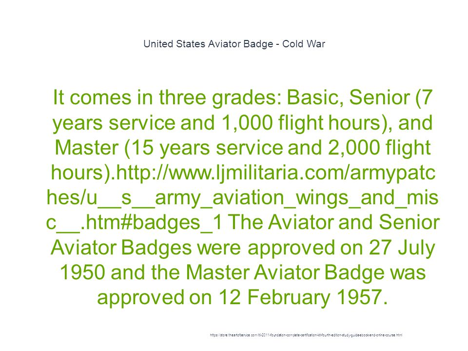 United States Aviator Badge - Cold War 1 It comes in three grades: Basic, Senior (7 years service and 1,000 flight hours), and Master (15 years service and 2,000 flight hours).http://www.ljmilitaria.com/armypatc hes/u__s__army_aviation_wings_and_mis c__.htm#badges_1 The Aviator and Senior Aviator Badges were approved on 27 July 1950 and the Master Aviator Badge was approved on 12 February 1957.