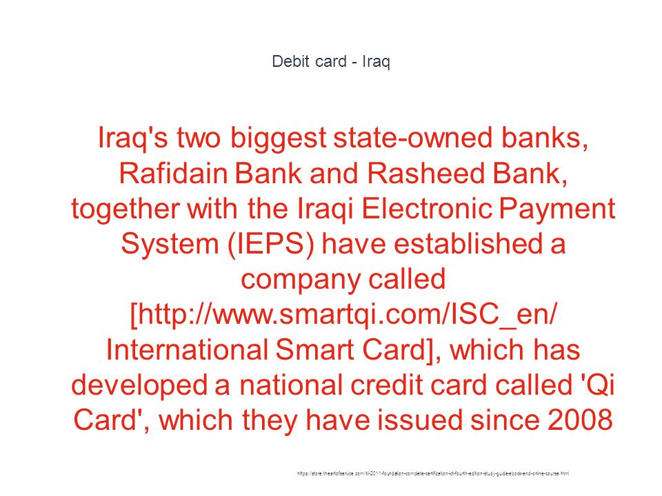 Debit card - Iraq 1 Iraq s two biggest state-owned banks, Rafidain Bank and Rasheed Bank, together with the Iraqi Electronic Payment System (IEPS) have established a company called [http://www.smartqi.com/ISC_en/ International Smart Card], which has developed a national credit card called Qi Card , which they have issued since 2008 https://store.theartofservice.com/itil-2011-foundation-complete-certification-kit-fourth-edition-study-guide-ebook-and-online-course.html