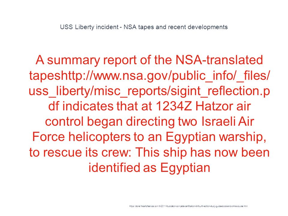 USS Liberty incident - NSA tapes and recent developments 1 A summary report of the NSA-translated tapeshttp://www.nsa.gov/public_info/_files/ uss_liberty/misc_reports/sigint_reflection.p df indicates that at 1234Z Hatzor air control began directing two Israeli Air Force helicopters to an Egyptian warship, to rescue its crew: This ship has now been identified as Egyptian https://store.theartofservice.com/itil-2011-foundation-complete-certification-kit-fourth-edition-study-guide-ebook-and-online-course.html
