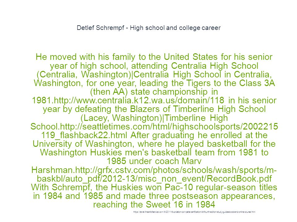 Detlef Schrempf - High school and college career 1 He moved with his family to the United States for his senior year of high school, attending Centralia High School (Centralia, Washington)|Centralia High School in Centralia, Washington, for one year, leading the Tigers to the Class 3A (then AA) state championship in 1981.http://www.centralia.k12.wa.us/domain/118 in his senior year by defeating the Blazers of Timberline High School (Lacey, Washington)|Timberline High School.http://seattletimes.com/html/highschoolsports/2002215 119_flashback22.html After graduating he enrolled at the University of Washington, where he played basketball for the Washington Huskies men s basketball team from 1981 to 1985 under coach Marv Harshman.http://grfx.cstv.com/photos/schools/wash/sports/m- baskbl/auto_pdf/2012-13/misc_non_event/RecordBook.pdf With Schrempf, the Huskies won Pac-10 regular-season titles in 1984 and 1985 and made three postseason appearances, reaching the Sweet 16 in 1984 https://store.theartofservice.com/itil-2011-foundation-complete-certification-kit-fourth-edition-study-guide-ebook-and-online-course.html
