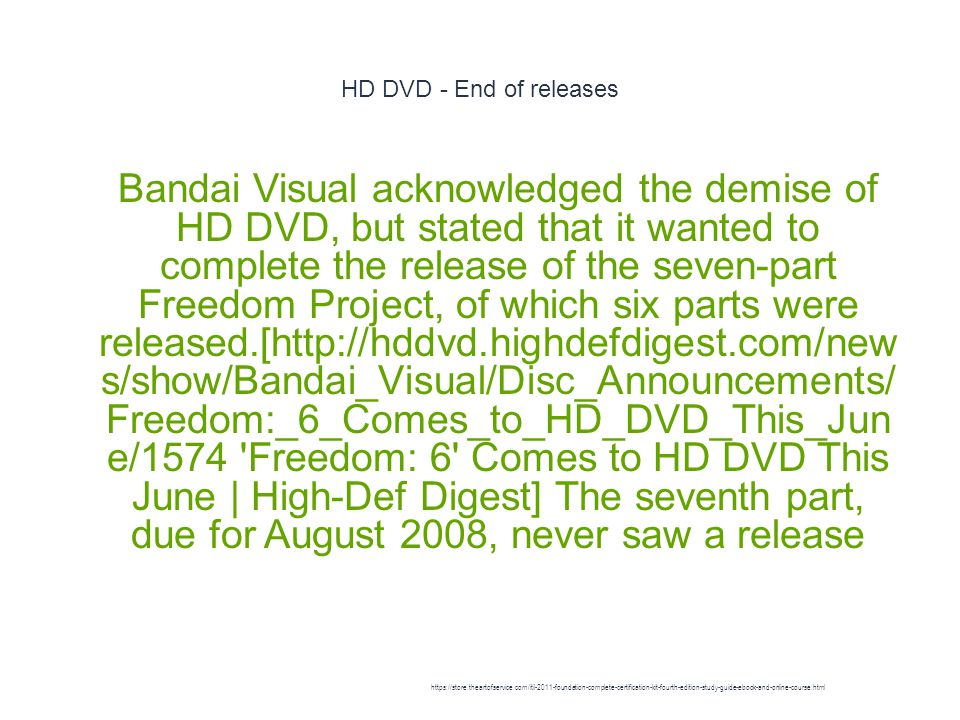 HD DVD - End of releases 1 Bandai Visual acknowledged the demise of HD DVD, but stated that it wanted to complete the release of the seven-part Freedom Project, of which six parts were released.[http://hddvd.highdefdigest.com/new s/show/Bandai_Visual/Disc_Announcements/ Freedom:_6_Comes_to_HD_DVD_This_Jun e/1574 Freedom: 6 Comes to HD DVD This June | High-Def Digest] The seventh part, due for August 2008, never saw a release https://store.theartofservice.com/itil-2011-foundation-complete-certification-kit-fourth-edition-study-guide-ebook-and-online-course.html