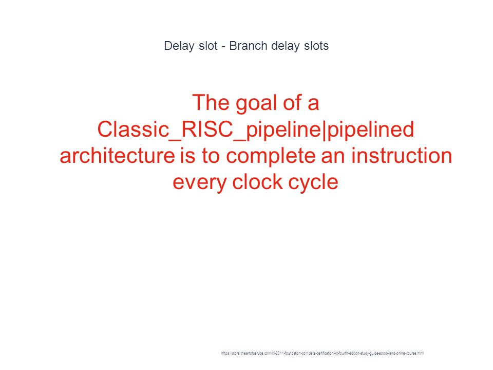 Delay slot - Branch delay slots 1 The goal of a Classic_RISC_pipeline|pipelined architecture is to complete an instruction every clock cycle https://store.theartofservice.com/itil-2011-foundation-complete-certification-kit-fourth-edition-study-guide-ebook-and-online-course.html