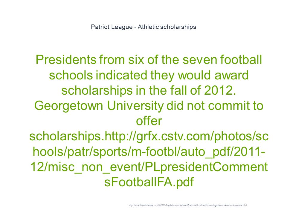 Patriot League - Athletic scholarships 1 Presidents from six of the seven football schools indicated they would award scholarships in the fall of 2012.