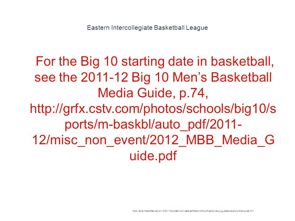 Eastern Intercollegiate Basketball League 1 For the Big 10 starting date in basketball, see the 2011-12 Big 10 Men's Basketball Media Guide, p.74, http://grfx.cstv.com/photos/schools/big10/s ports/m-baskbl/auto_pdf/2011- 12/misc_non_event/2012_MBB_Media_G uide.pdf https://store.theartofservice.com/itil-2011-foundation-complete-certification-kit-fourth-edition-study-guide-ebook-and-online-course.html