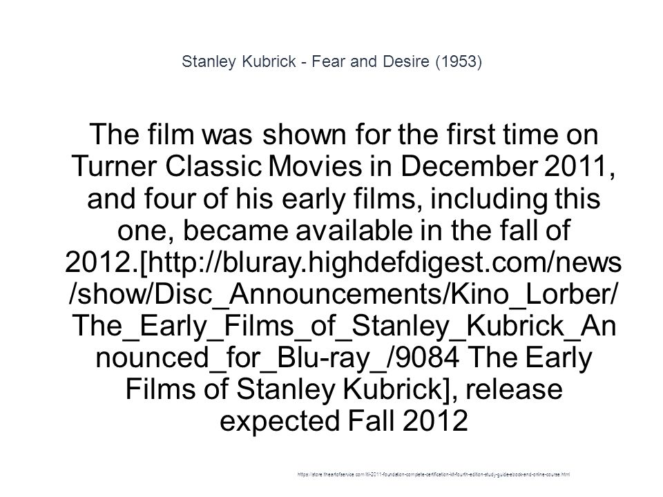 Stanley Kubrick - Fear and Desire (1953) 1 The film was shown for the first time on Turner Classic Movies in December 2011, and four of his early films, including this one, became available in the fall of 2012.[http://bluray.highdefdigest.com/news /show/Disc_Announcements/Kino_Lorber/ The_Early_Films_of_Stanley_Kubrick_An nounced_for_Blu-ray_/9084 The Early Films of Stanley Kubrick], release expected Fall 2012 https://store.theartofservice.com/itil-2011-foundation-complete-certification-kit-fourth-edition-study-guide-ebook-and-online-course.html