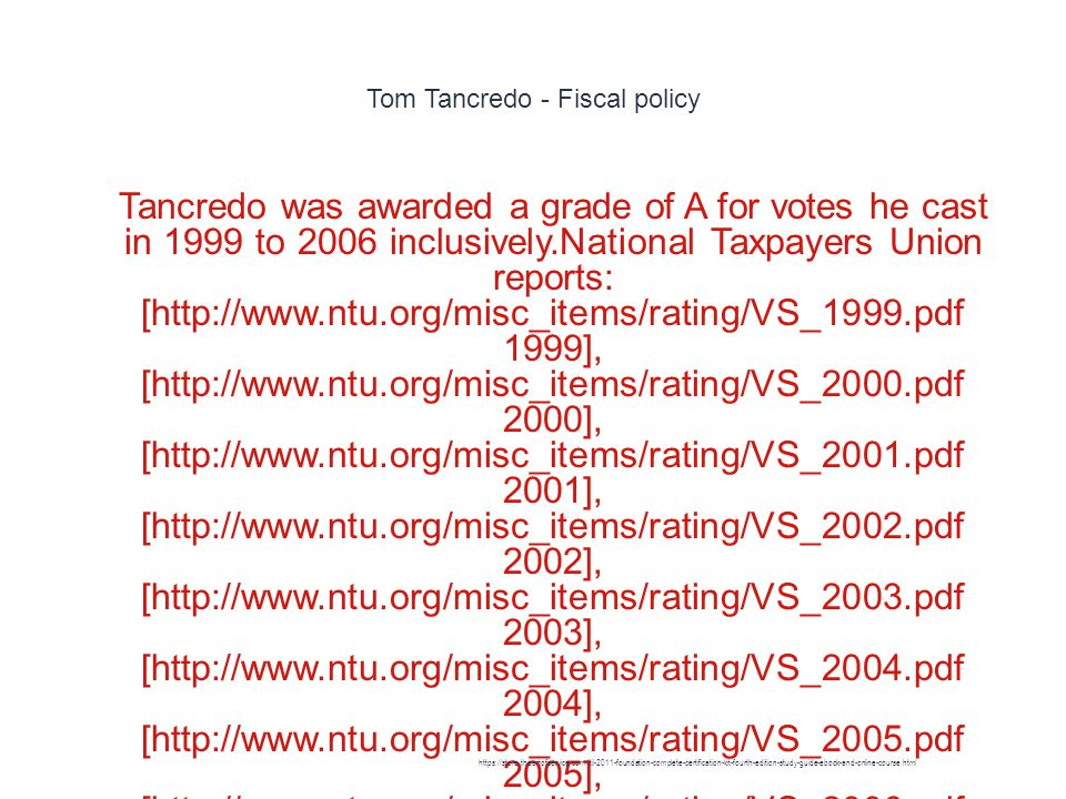 Tom Tancredo - Fiscal policy 1 Tancredo was awarded a grade of A for votes he cast in 1999 to 2006 inclusively.National Taxpayers Union reports: [http://www.ntu.org/misc_items/rating/VS_1999.pdf 1999], [http://www.ntu.org/misc_items/rating/VS_2000.pdf 2000], [http://www.ntu.org/misc_items/rating/VS_2001.pdf 2001], [http://www.ntu.org/misc_items/rating/VS_2002.pdf 2002], [http://www.ntu.org/misc_items/rating/VS_2003.pdf 2003], [http://www.ntu.org/misc_items/rating/VS_2004.pdf 2004], [http://www.ntu.org/misc_items/rating/VS_2005.pdf 2005], [http://www.ntu.org/misc_items/rating/VS_2006.pdf 2006] Additionally, Tancredo received the National Taxpayers Union s Taxpayers Friend Award in 1999 to 2006 inclusively as well https://store.theartofservice.com/itil-2011-foundation-complete-certification-kit-fourth-edition-study-guide-ebook-and-online-course.html