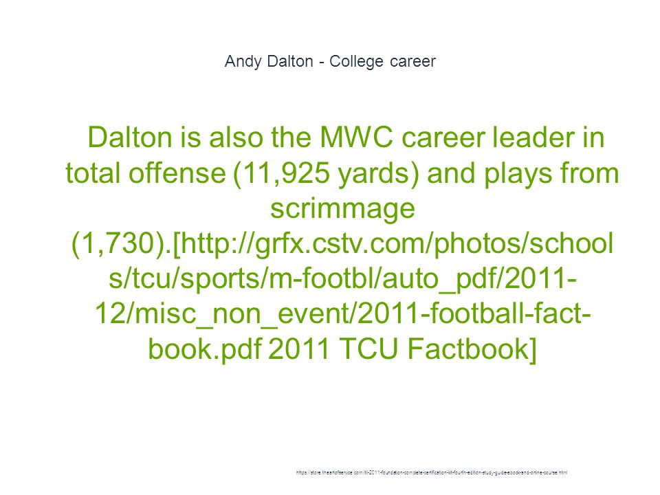Andy Dalton - College career 1 Dalton is also the MWC career leader in total offense (11,925 yards) and plays from scrimmage (1,730).[http://grfx.cstv.com/photos/school s/tcu/sports/m-footbl/auto_pdf/2011- 12/misc_non_event/2011-football-fact- book.pdf 2011 TCU Factbook] https://store.theartofservice.com/itil-2011-foundation-complete-certification-kit-fourth-edition-study-guide-ebook-and-online-course.html