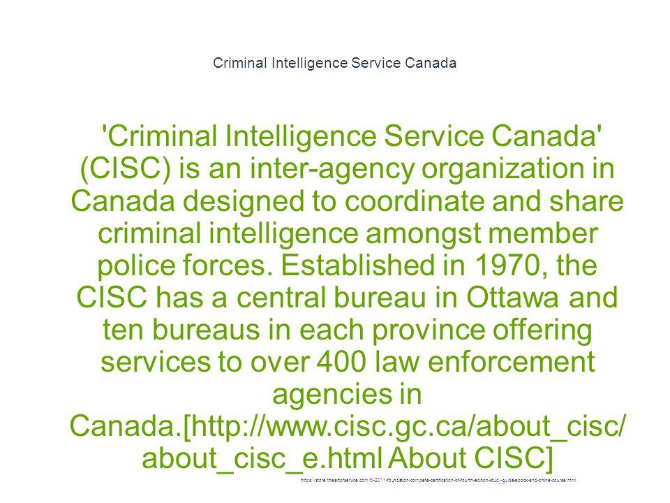Criminal Intelligence Service Canada 1 Criminal Intelligence Service Canada (CISC) is an inter-agency organization in Canada designed to coordinate and share criminal intelligence amongst member police forces.