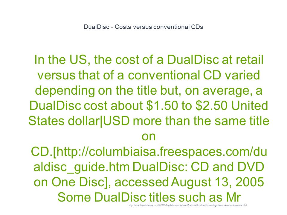 DualDisc - Costs versus conventional CDs 1 In the US, the cost of a DualDisc at retail versus that of a conventional CD varied depending on the title but, on average, a DualDisc cost about $1.50 to $2.50 United States dollar|USD more than the same title on CD.[http://columbiaisa.freespaces.com/du aldisc_guide.htm DualDisc: CD and DVD on One Disc], accessed August 13, 2005 Some DualDisc titles such as Mr https://store.theartofservice.com/itil-2011-foundation-complete-certification-kit-fourth-edition-study-guide-ebook-and-online-course.html