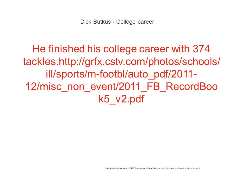 Dick Butkus - College career 1 He finished his college career with 374 tackles.http://grfx.cstv.com/photos/schools/ ill/sports/m-footbl/auto_pdf/2011- 12/misc_non_event/2011_FB_RecordBoo k5_v2.pdf https://store.theartofservice.com/itil-2011-foundation-complete-certification-kit-fourth-edition-study-guide-ebook-and-online-course.html