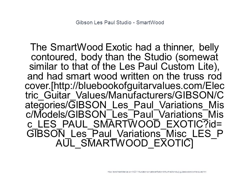 Gibson Les Paul Studio - SmartWood 1 The SmartWood Exotic had a thinner, belly contoured, body than the Studio (somewat similar to that of the Les Paul Custom Lite), and had smart wood written on the truss rod cover.[http://bluebookofguitarvalues.com/Elec tric_Guitar_Values/Manufacturers/GIBSON/C ategories/GIBSON_Les_Paul_Variations_Mis c/Models/GIBSON_Les_Paul_Variations_Mis c_LES_PAUL_SMARTWOOD_EXOTIC id= GIBSON_Les_Paul_Variations_Misc_LES_P AUL_SMARTWOOD_EXOTIC] https://store.theartofservice.com/itil-2011-foundation-complete-certification-kit-fourth-edition-study-guide-ebook-and-online-course.html