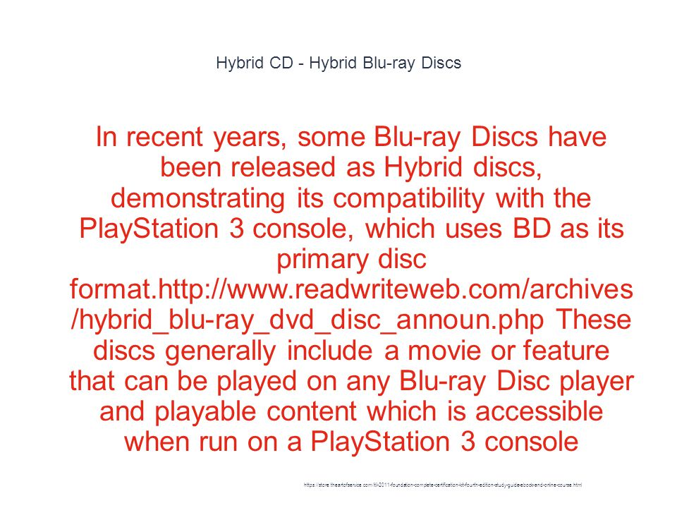 Hybrid CD - Hybrid Blu-ray Discs 1 In recent years, some Blu-ray Discs have been released as Hybrid discs, demonstrating its compatibility with the PlayStation 3 console, which uses BD as its primary disc format.http://www.readwriteweb.com/archives /hybrid_blu-ray_dvd_disc_announ.php These discs generally include a movie or feature that can be played on any Blu-ray Disc player and playable content which is accessible when run on a PlayStation 3 console https://store.theartofservice.com/itil-2011-foundation-complete-certification-kit-fourth-edition-study-guide-ebook-and-online-course.html